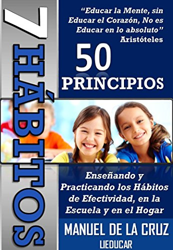 7 Hábitos, 50 Principios: Enseñando y practicando los hábitos de efectividad en la escuela y en el hogar por Manuel De la Cruz