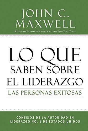 Lo que saben sobre el liderazgo las personas exitosas: Consejos de la autoridad en liderazgo No. 1 de Estados Unidos por John C. Maxwell