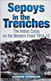 Sepoys in the Trenches: Indian Corps on the Western Front, 1914-15 by Gordon Corrigan (1999-11-22)