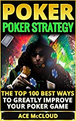 Poker: Poker Strategy: The Top 100 Best Ways To Greatly Improve Your Poker Game (Playing Better Poker Strategy Guide) (Poker & Texas Hold'em Winning Hands ... Tips and Strategies) (English Edition)