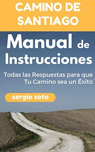 CAMINO DE SANTIAGO. MANUAL DE INSTRUCCIONES: Todas las Respuestas para que Tu Camino sea un Éxito por Sergio Soto