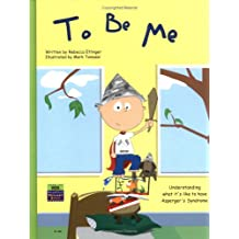 To Be Me: Understanding What It's Like to Have Asperger's Syndrome