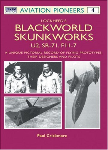 Lockheed's Blackworld Skunk Works: U2, SR-71 and F-117 A Unique Pictorial Record: U2, SR-71, F-117 - A Unique Record of Flying Prototypes, Their Designers and Pilots (Aviation Pioneers)