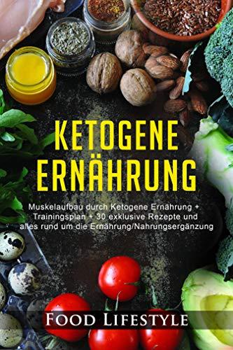 Ketogene Ernährung: Muskelaufbau durch Ketogene Ernährung + Trainingsplan + 30 exklusive Rezepte und alles rund um die Ernährung/Nahrungsergänzung