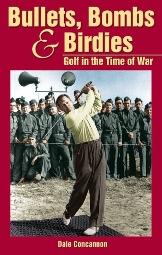 Bullets, Bombs and Birdies: Golf in the Time of War por Dale Concannon