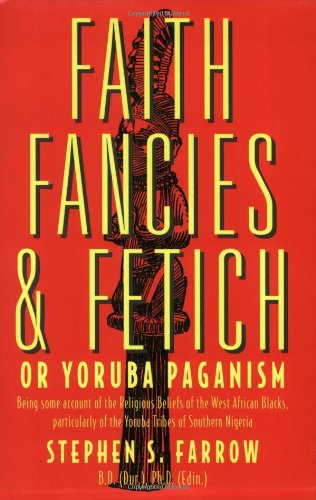 Faith, Fancies and Fetish or Yoruba Paganism: Some Account of the Religious Beliefs of the West African Negroes por Stephen S. Farrow