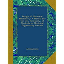 Design of Electrical Machinery: A Manual for the Use, Primarily, of Students in Electrical Engineering Courses