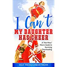 I Can't My Daughter Has Cheer!: A Hot Mess Mom's Guide To Surviving Cheerleading (English Edition)