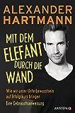 Mit dem Elefant durch die Wand: Wie wir unser Unterbewusstsein auf Erfolgskurs bringen. Eine Gebrauchsanweisung - Alexander Hartmann
