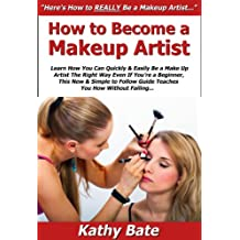 How to Become a Makeup Artist: Learn How You Can Quickly & Easily Be a Make Up Artist The Right Way Even If You're a Beginner, This New & Simple to Follow ... You How Without Failing (English Edition)