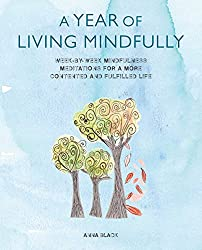 A Year of Living Mindfully: Week-by-week mindfulness meditations for a more contented and fulfilled life
