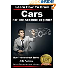 Learn How to Draw Cars For the Absolute Beginner (Learn to Draw Book 9)