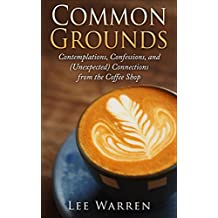 Common Grounds: Contemplations, Confessions, and (Unexpected) Connections from the Coffee Shop (Finding Common Ground Series Book 1) (English Edition)