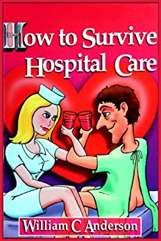 "How to Survive Hospital Care -or- ""Why They Keep Bedpans In The Freezer"" by [Anderson, William C.]"