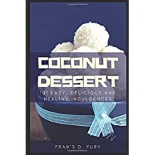 Coconut Dessert: 101 Easy, Delicious and Healthy Indulgences