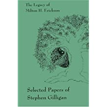 The Legacy of Milton H. Erickson: Selected Papers of Stephen Gilligan