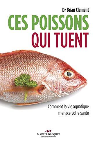 Ces poissons qui tuent: Comment la vie aquatique menace votre santé par Dr Brian R. Clement