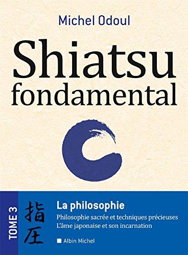 Shiatsu Fondamental Tome 3 - La Philosophie sacrée et les techniques précieuses - L'âme japonaise et son incarnation