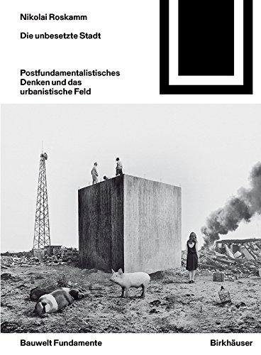 Die unbesetzte Stadt: Postfundamentalistisches Denken und das urbanistische Feld (Bauwelt Fundamente)