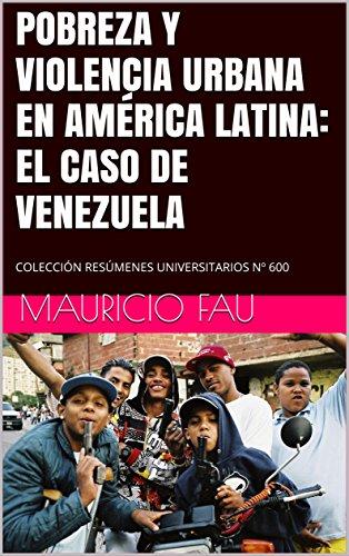 POBREZA Y VIOLENCIA URBANA EN AMÉRICA LATINA: EL CASO DE VENEZUELA: COLECCIÓN RESÚMENES UNIVERSITARIOS Nº 600 por Mauricio Fau