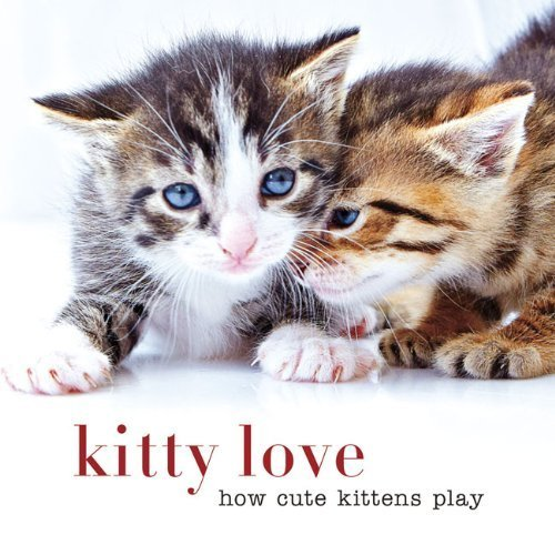 Kitty Love: How Cute Kittens Play by Sterling Publishing Co., Inc. (2014) Hardcover