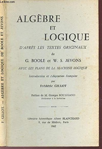 ALGEBRE ET LOGIQUE - D'APRES LES TEXTES ORINAUX DE G. BOOLE ET W.S. JEVONS - AVEC LES PLANS DE LA MACHINE LOGIQUE.