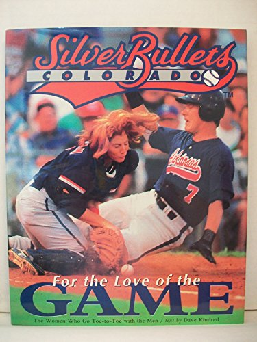 The Colorado Silver Bullets: For the Love of the Game : Women Who Go Toe-to-Toe with the Men por Dave Kindred