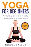 Yoga For Beginners: A Simple Guide To A Slim Body, Stress Relief And Inner Peace (English Edition)