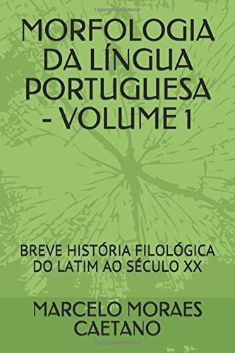 MORFOLOGIA DA LÍNGUA PORTUGUESA - VOLUME 1: BREVE HISTÓRIA FILOLÓGICA DO LATIM AO SÉCULO XX