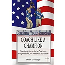 Coaching Youth Baseball: COACH LIKE A CHAMPION: Coaching America's Pastime...Responsible for America's Future by Drew Coolidge (2013-04-28)