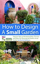 How to Design a Small Garden - Step-by-Step Landscaping Ideas, Pictures and Plans for Planning the Perfect Small Garden ('How to Plan a Garden' Series Book 5) (English Edition)