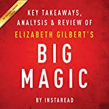 Big Magic: Creative Living Beyond Fear, by Elizabeth Gilbert: Key Takeaways, Analysis & Review
