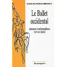 Le Ballet Occidental: Naissance et métamorphoses XVIe-XXe siècles