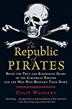 The Republic of Pirates: Being the True and Surprising Story of the Caribbean Pirates and the Man Who Brought Them Down...