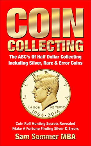 Coin Collecting The ABC's Of Half Dollar Collecting Including Silver, Rare & Error Coins: Coin Roll Hunting Secrets Revealed  Make A Fortune Finding Silver & Errors (English Edition) -