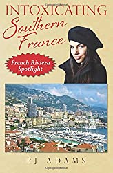 Intoxicating Southern France: French Riviera Spotlight (PJ Adams Intoxicating Travel Series)