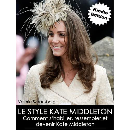 Le style Kate Middleton: Comment s'habiller, ressembler et devenir Kate Middleton