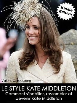 Le style Kate Middleton: Comment shabiller, ressembler et devenir Kate Middleton