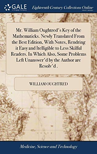 Mr. William Oughtred's Key of the Mathematicks. Newly Translated from the Best Edition, with Notes, Rendring It Easy and Itelligible to Less Skilful ... Left Unanswer'd by the Author Are Resolv'd .
