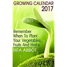 Growing Calendar 2017: Remember When To Plant Your Vegetables, Fruits And Herbs : (Gardening Indoors, Gardening Vegetables, Gardening Books, Gardening Year Round) (English Edition)