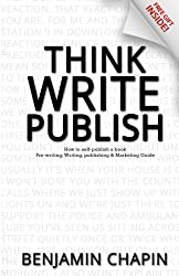 Think, Write, Publish: How to self-publish a book: Pre-writing, Writing, Publishing and Marketing Guide by Benjamin Chapin (2016-04-21)