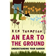 An Ear To The Ground: Understanding Your Garden: Written by Ken Thompson, 2008 Edition, (Reprint) Publisher: Eden Project Books [Paperback]