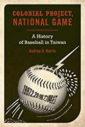 Colonial Project, National Game: A History of Baseball in Taiwan (Asia Pacific Modern) by Andrew D. Morris (2010-11-24)