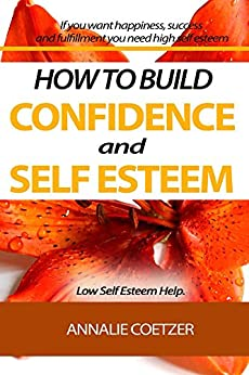 HOW TO BUILD  CONFIDENCE AND SELF ESTEEM. Low Self Esteem Help.: If you want happiness, success and fulfillment you need high self esteem by [Coetzer, Annalie]