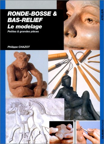 Ronde-bosse et bas-relief : Le modelage, petites et grandes pièces par Philippe Chazot
