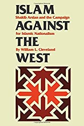 Islam against the West: Shakib Arslan and the Campaign for Islamic Nationalism (Modern Middle East (Paperback)) by William L. Cleveland (2011-08-01)
