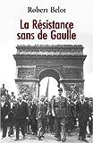 La Résistance sans de Gaulle : Politique et gaullisme de guerre