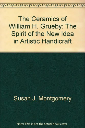 The Ceramics of WILLIAM H. GRUEBY. The spirit of the new idea in artistic handicraft. by Susan J. Montgomery (1993-08-02)