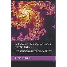 Le kybalion -  Les sept principes hermétiques.: ÉTUDE SUR LA PHILOSOPHIE HERMÉTIQUE de L'ANCIENNE. ÉGYPTE & DE L'ANCIENNE GRÈCE PAR TROIS INITIÉS.