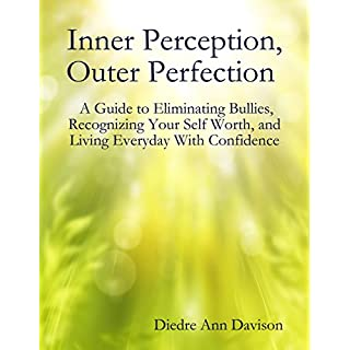 Inner Perception, Outer Perfection - A Guide to Eliminating Bullies, Recognizing Your Self Worth, and Living Everyday With Confidence (English Edition)